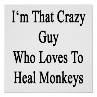 I'm That Crazy Guy Who Loves To Heal Monkeys Poster