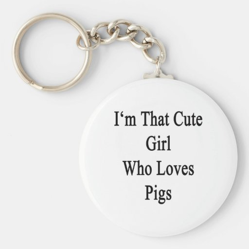 I'm That Cute Girl Who Loves Pigs Key Chains