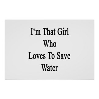 I'm That Girl Who Loves To Save Water Poster