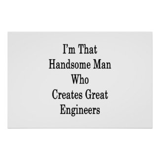I'm That Handsome Man Who Creates Great Engineers Poster