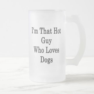 I'm That Hot Guy Who Loves Dogs Frosted Glass Beer Mug