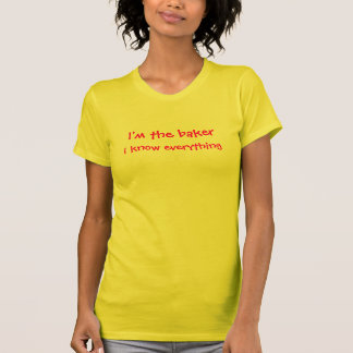 I'm the baker, I know everything T-Shirt