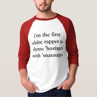 i'm the first white rapper to rhyme 'hostages' wit T-Shirt