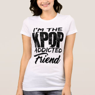 I'm The KPOP Addicted Friend T-Shirt