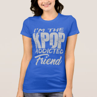I'm The KPOP Addicted Friend T-Shirt