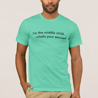 I'm the middle child.......what's your excuse? T-Shirt