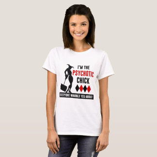 I'M THE PSYCHOTIC CHICK EVRYONE WARMED YOU ABOUT T-Shirt