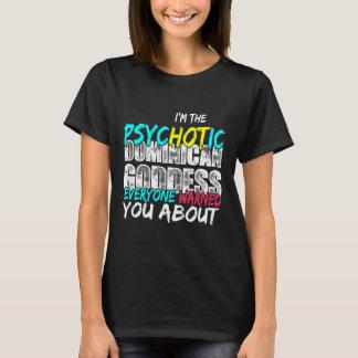 I'm the Psychotic Dominican Goddess everyone T-Shirt