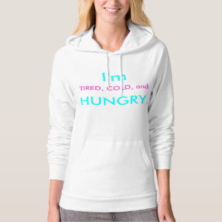 I'm tired, cold, and hungry. hoodie