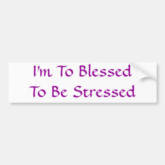 I'm To BlessedTo Be Stressed Bumper Sticker