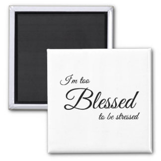 I'm Too Blessed To Be Stress Magnet