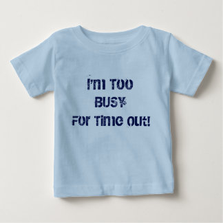 I'm Too Busy for Time Out Baby T-Shirt