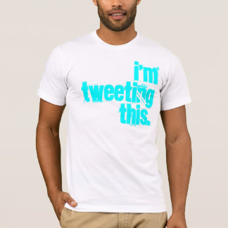 i'm Tweeting this. T-Shirt