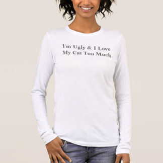 I'm Ugly And I Love My Cat Too Much Long Sleeve T-Shirt