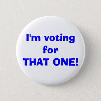 I'm voting forTHAT ONE! 2 Inch Round Button