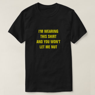 I'M WEARING  THIS SHIRT AND YOU WON'T LET ME NUT