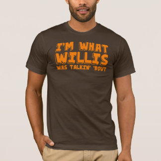 I'm what Willis was talking' 'bout. T-Shirt