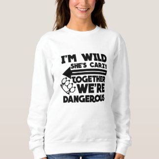 I'm wild she's crazy together we're dangerous- sweatshirt