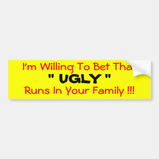 "I'm Willing To Bet That  "" UGLY ""  Runs In Your... Bumper Sticker"
