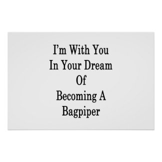 I'm With You In Your Dream Of Becoming A Bagpiper Poster