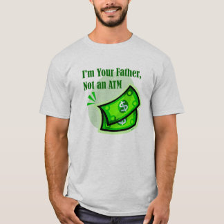 I'm your father, not an ATM. T-Shirt