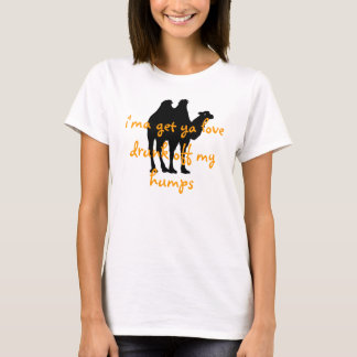 i'ma get ya love drunk off my humps T-Shirt