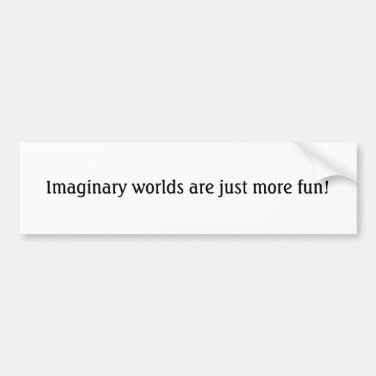 Imaginary worlds are just more fun! bumper sticker