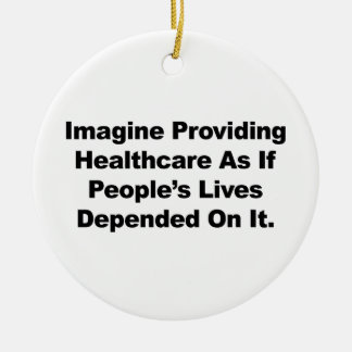 Imagine Healthcare People's Lives Depend On Ceramic Ornament