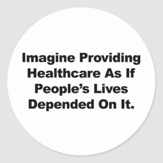 Imagine Healthcare People's Lives Depend On Classic Round Sticker