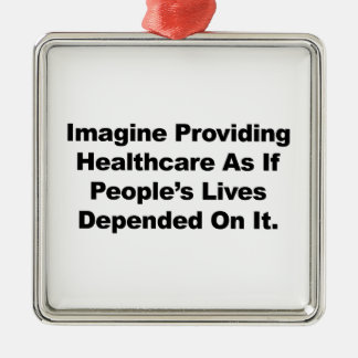 Imagine Healthcare People's Lives Depend On Metal Ornament