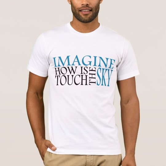Imagine how is touch the sky T-Shirt