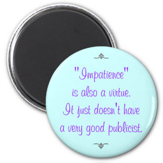 Impatience is also a virtue... 2 inch round magnet
