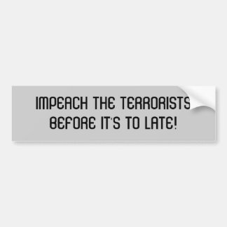 IMPEACH THE TERRORISTSBEFORE IT'S TO LATE! BUMPER STICKER