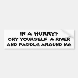 In a Hurry? Cry Yourself a river Bumper Sticker