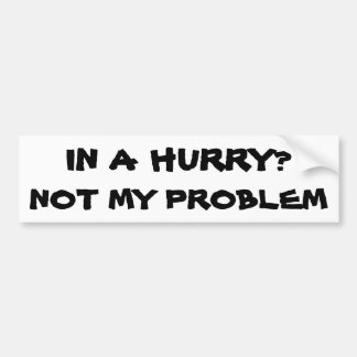 In a Hurry? Not my problem Bumper Sticker