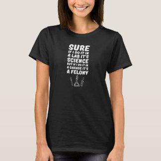 In a Lab it's Science In a Garage it's a Felony T-Shirt
