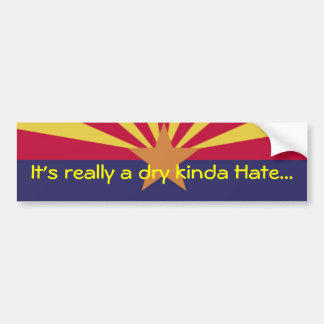 In Arizona -  It's really a dry kinda Hate... Bumper Sticker