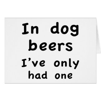 In Dog Beers I Only Had One Card