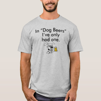 "IN ""DOG BEERS"" I'VE ONLY HAD ONE T-Shirt"