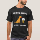 In Dog Beers I've Only had one! T-Shirt