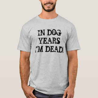 IN DOG YEARS I'M DEAD! T-Shirt