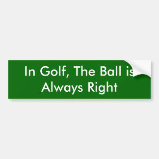 In Golf, The Ball is Always Right Bumper Sticker