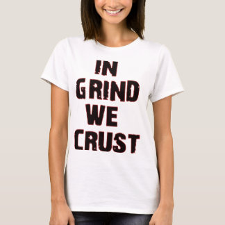 In Grind We Crust T-Shirt