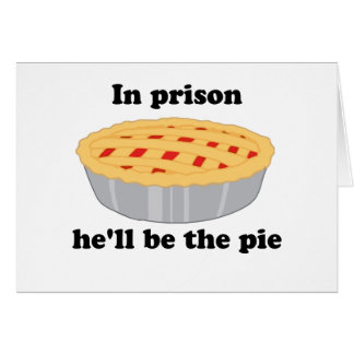 In prison He'll be the pie Card