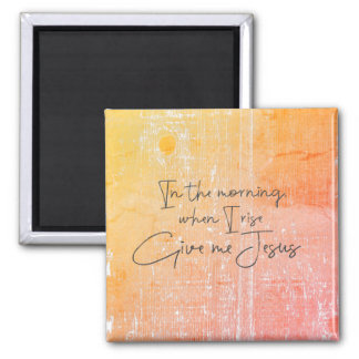 In the morning, when I rise, give me Jesus Quote Square Magnet
