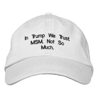 In Trump We Trust. MSM, Not So Much Embroidered Hat