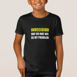 Indecsion May Be Problem T-Shirt