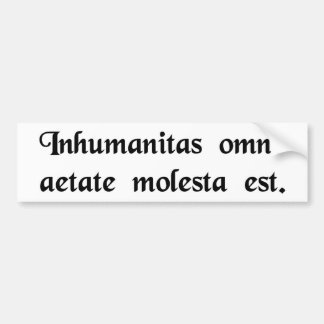 Inhumanity is harmful in every age. bumper sticker