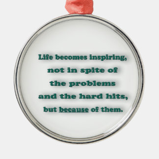 Inspiring Quote - Life becomes inspiring, not in … Metal Ornament
