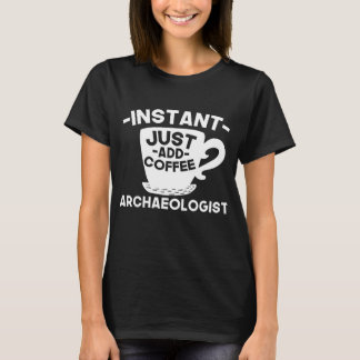 Instant Archaeologist Just Add Coffee T-Shirt